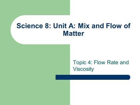 Science 8: Unit A: Mix and Flow of Matter Topic 4: Flow Rate and Viscosity.
