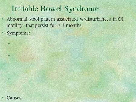 Irritable Bowel Syndrome §Abnormal stool pattern associated w/disturbances in GI motility that persist for > 3 months. §Symptoms: l l l §Causes: