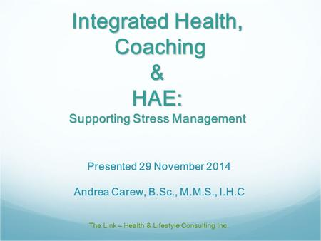 Integrated Health, Coaching & HAE: Supporting Stress Management The Link – Health & Lifestyle Consulting Inc. Presented 29 November 2014 Andrea Carew,