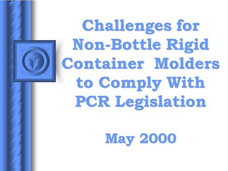 Challenges for Non-Bottle Rigid Container Molders to Comply With PCR Legislation May 2000.