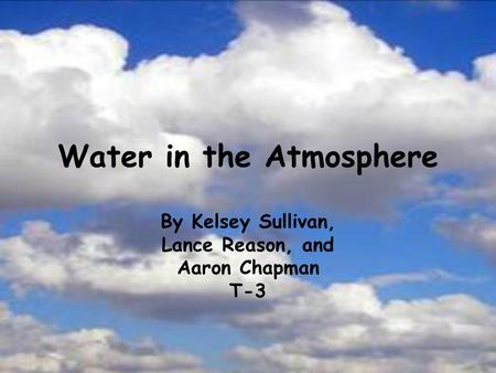 Water in the Atmosphere By Kelsey Sullivan, Lance Reason, and Aaron Chapman T-3.