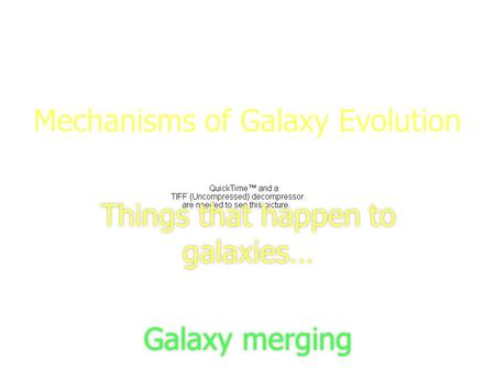 1 Mechanisms of Galaxy Evolution Things that happen to galaxies… Galaxy merging Things that happen to galaxies… Galaxy merging.