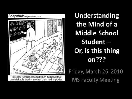 Understanding the Mind of a Middle School Student— Or, is this thing on??? Friday, March 26, 2010 MS Faculty Meeting.