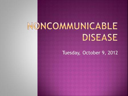Tuesday, October 9, 2012.  Diseases that do not spread (not contagious)  Chronic, or long- lasting.