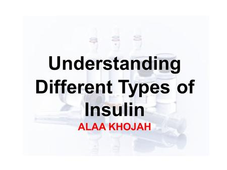 Understanding Different Types of Insulin ALAA KHOJAH.