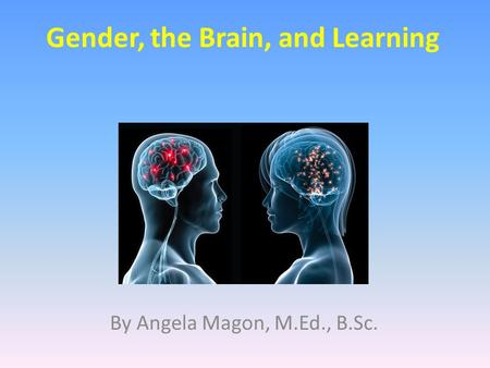 Gender, the Brain, and Learning By Angela Magon, M.Ed., B.Sc.