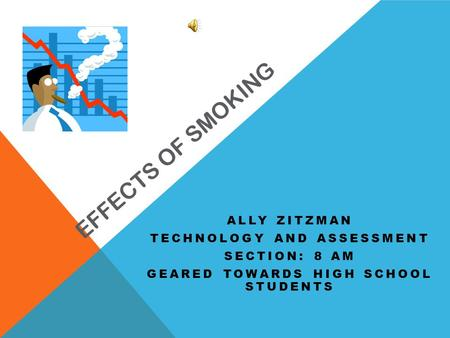 EFFECTS OF SMOKING ALLY ZITZMAN TECHNOLOGY AND ASSESSMENT SECTION: 8 AM GEARED TOWARDS HIGH SCHOOL STUDENTS.