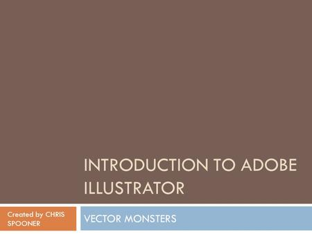 INTRODUCTION TO ADOBE ILLUSTRATOR VECTOR MONSTERS Created by CHRIS SPOONER.