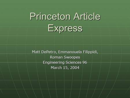 Princeton Article Express Matt DePetro, Emmanouela Filippidi, Roman Swoopes Engineering Sciences 96 March 15, 2004.