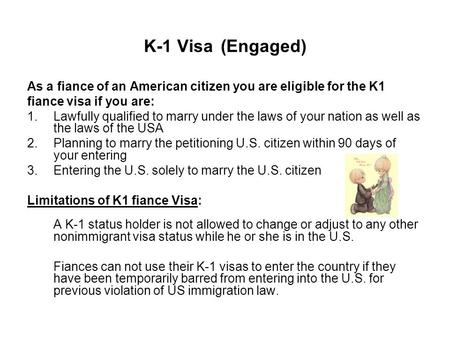K-1 Visa (Engaged) As a fiance of an American citizen you are eligible for the K1 fiance visa if you are: 1.Lawfully qualified to marry under the laws.