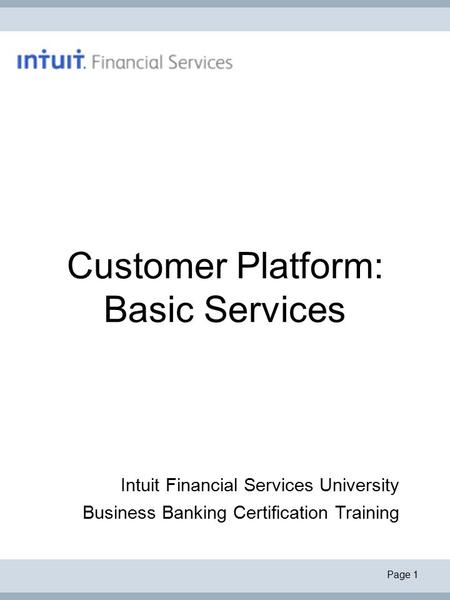 Page 1 Customer Platform: Basic Services Intuit Financial Services University Business Banking Certification Training.