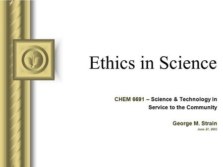 Ethics in Science CHEM 6691 – Science & Technology in Service to the Community George M. Strain June 27, 2003.