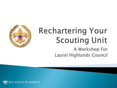 A Workshop For Laurel Highlands Council.  Welcome  Recharter terminology  Key points for 2012-13  Unit Recharter Plan  Using Internet Rechartering.