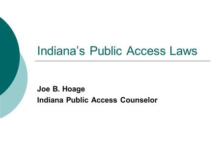Indiana's Public Access Laws Joe B. Hoage Indiana Public Access Counselor.