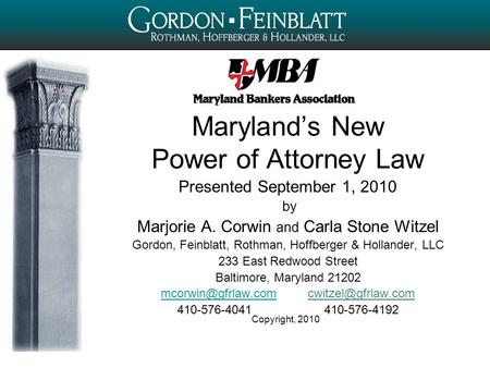 Copyright, 2010 Maryland's New Power of Attorney Law Presented September 1, 2010 by Marjorie A. Corwin and Carla Stone Witzel Gordon, Feinblatt, Rothman,