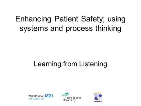 Enhancing Patient Safety; using systems and process thinking Learning from Listening.