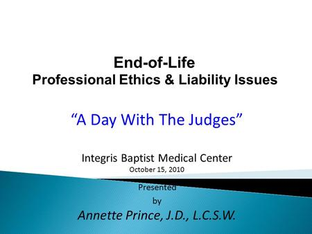 "End-of-Life Professional Ethics & Liability Issues ""A Day With The Judges"" Integris Baptist Medical Center October 15, 2010 Presented by Annette Prince,"