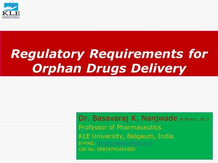 Regulatory Requirements for Orphan Drugs Delivery Dr. Basavaraj K. Nanjwade M.Pharm., Ph.D Professor of Pharmaceutics KLE University, Belgaum, India E-MAIL: