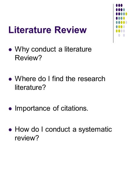 Literature Review Why conduct a literature Review? Where do I find the research literature? Importance of citations. How do I conduct a systematic review?
