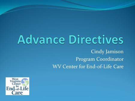 Cindy Jamison Program Coordinator WV Center for End-of-Life Care.
