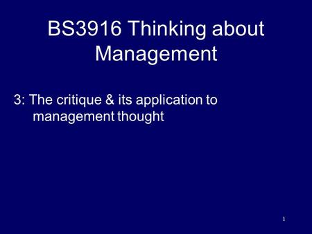 1 BS3916 Thinking about Management 3: The critique & its application to management thought.