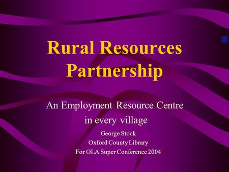 Rural Resources Partnership An Employment Resource Centre in every village George Stock Oxford County Library For OLA Super Conference 2004.
