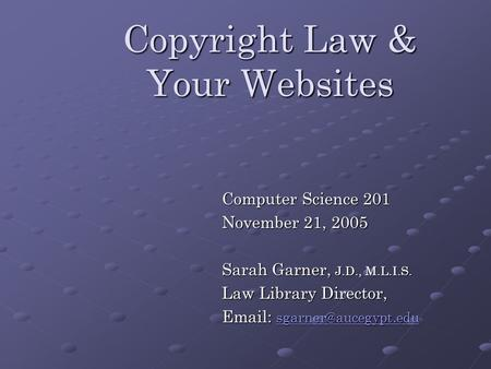 Copyright Law & Your Websites Computer Science 201 November 21, 2005 Sarah Garner, J.D., M.L.I.S. Law Library Director,