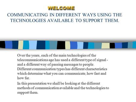 COMMUNICATING IN DIFFERENT WAYS USING THE TECHNOLOGIES AVAILABLE TO SUPPORT THEM. Over the years, each of the main technologies of the telecommunications.