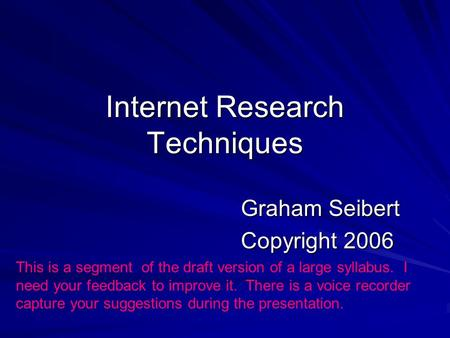 Internet Research Techniques Graham Seibert Copyright 2006 This is a segment of the draft version of a large syllabus. I need your feedback to improve.