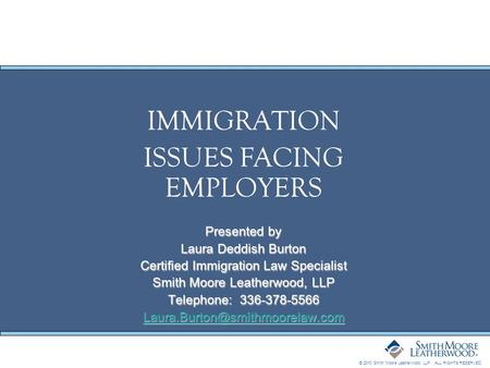 © 2010 Smith Moore Leatherwood LLP. ALL RIGHTS RESERVED. IMMIGRATION ISSUES FACING EMPLOYERS Presented by Laura Deddish Burton Certified Immigration Law.