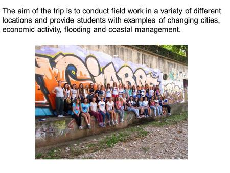 The aim of the trip is to conduct field work in a variety of different locations and provide students with examples of changing cities, economic activity,