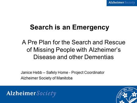 1 Search is an Emergency A Pre Plan for the Search and Rescue of Missing People with Alzheimer's Disease and other Dementias Janice Hebb – Safely Home.