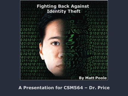 Fighting Back Against Identity Theft A Presentation for CSM564 – Dr. Price By Matt Poole.