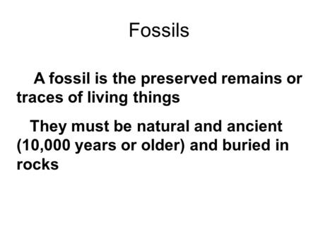 Fossils A fossil is the preserved remains or traces of living things They must be natural and ancient (10,000 years or older) and buried in rocks.