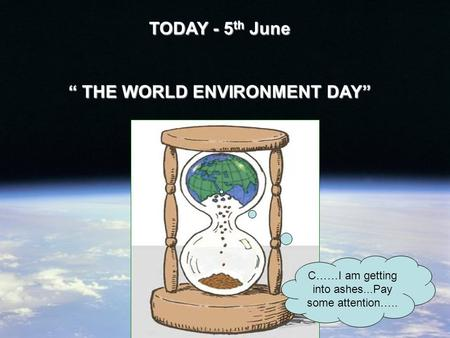 "TODAY - 5 th June "" THE WORLD ENVIRONMENT DAY"" C……I am getting into ashes...Pay some attention….."