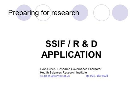 Preparing for research SSIF / R & D APPLICATION Lynn Green, Research Governance Facilitator Health Sciences Research Institute