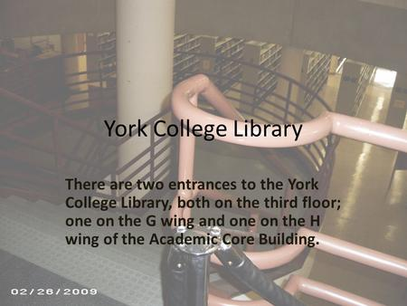 York College Library There are two entrances to the York College Library, both on the third floor; one on the G wing and one on the H wing of the Academic.