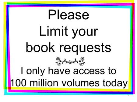 Please Limit your book requests I only have access to 100 million volumes today 1.