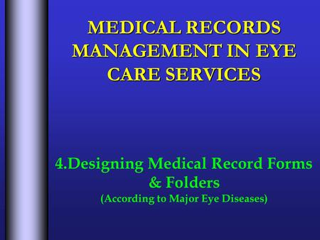 MEDICAL RECORDS MANAGEMENT IN EYE CARE SERVICES 4.Designing Medical Record Forms & Folders (According to Major Eye Diseases)
