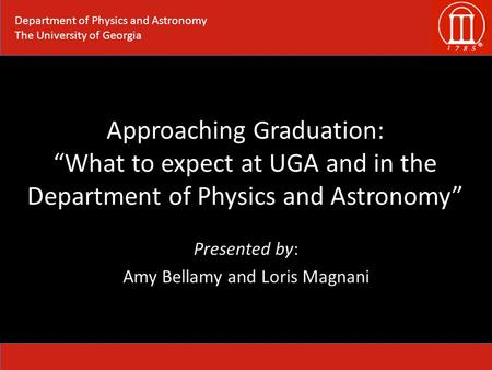 "Approaching Graduation: ""What to expect at UGA and in the Department of Physics and Astronomy"" Presented by: Amy Bellamy and Loris Magnani Department of."