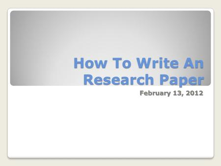 How To Write An Research Paper February 13, 2012.