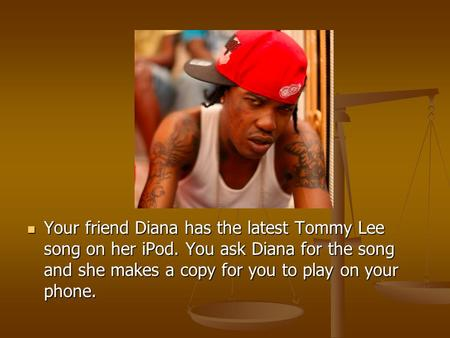 Your friend Diana has the latest Tommy Lee song on her iPod. You ask Diana for the song and she makes a copy for you to play on your phone. Your friend.