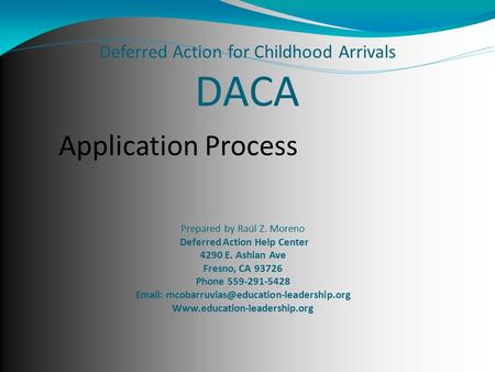 Deferred Action for Childhood Arrivals DACA Prepared by Raúl Z. Moreno Deferred Action Help Center 4290 E. Ashlan Ave Fresno, CA 93726 Phone 559-291-5428.