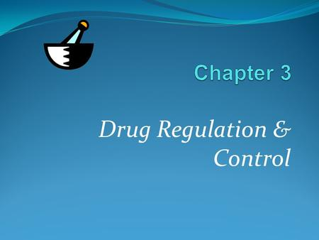 Drug Regulation & Control. Chapter 3 Drug Regulation & Control LEARNING OBJECTIVES Understanding the importance and role of regulation. Knowledge of the.