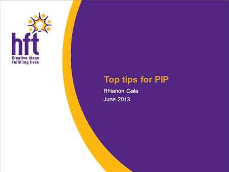Top tips for PIP Rhianon Gale June 2013. New benefit for people with disabilities and long term illnesses, for people aged 16 – 64 Face to face assessment.