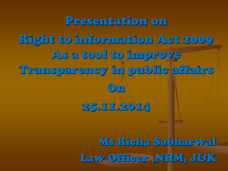 Presentation on Right to information Act 2009 As a tool to improve Transparency in public affairs On25.11.2014 Ms Richa Sabharwal Law Officer,NHM, J&K.