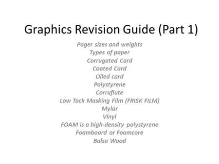 Graphics Revision Guide (Part 1) Pager sizes and weights Types of paper Corrugated Card Coated Card Oiled card Polystyrene Corruflute Low Tack Masking.
