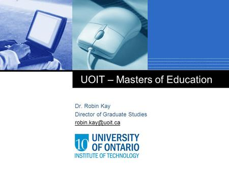 UOIT – Masters of Education Dr. Robin Kay Director of Graduate Studies
