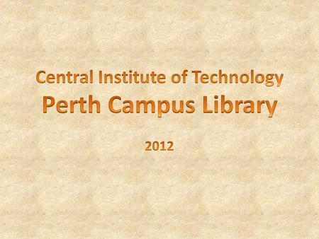 Welcome to the Library © Central Institute of Technology 2012 The library is open 6 days a week during term time: Monday to Thursday - 8.00am to 8.30pm.