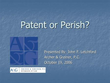 Patent or Perish? Presented By: John F. Letchford Archer & Greiner, P.C. October 19, 2006.